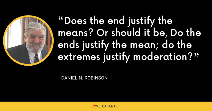 Does the end justify the means? Or should it be, Do the ends justify the mean; do the extremes justify moderation? - Daniel N. Robinson