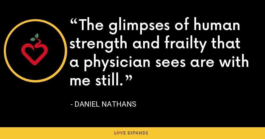 The glimpses of human strength and frailty that a physician sees are with me still. - Daniel Nathans