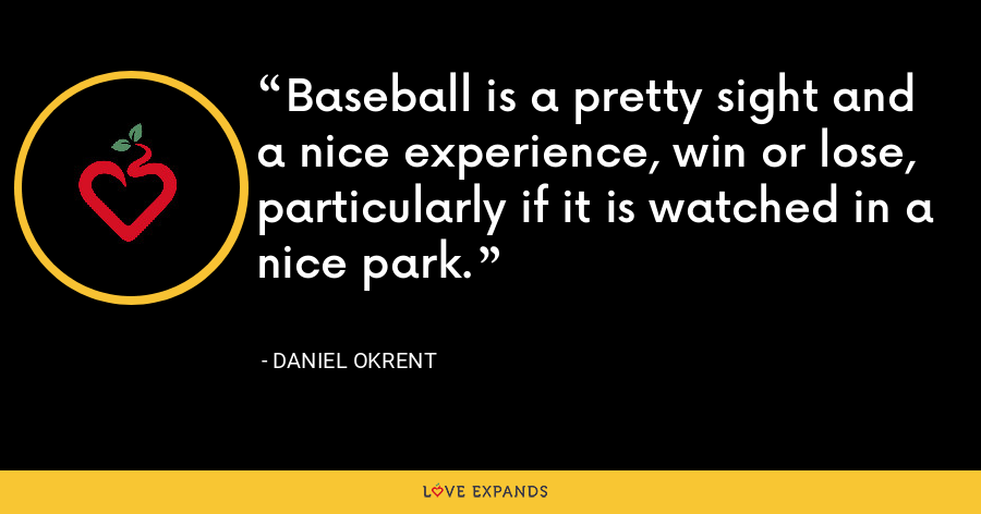 Baseball is a pretty sight and a nice experience, win or lose, particularly if it is watched in a nice park. - Daniel Okrent