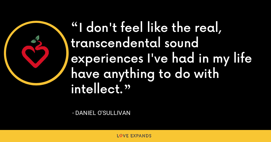 I don't feel like the real, transcendental sound experiences I've had in my life have anything to do with intellect. - Daniel O'Sullivan