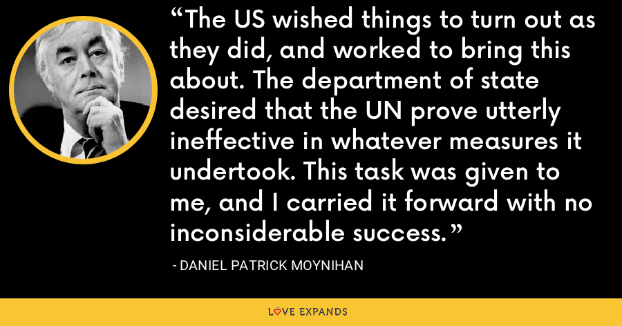 The US wished things to turn out as they did, and worked to bring this about. The department of state desired that the UN prove utterly ineffective in whatever measures it undertook. This task was given to me, and I carried it forward with no inconsiderable success. - Daniel Patrick Moynihan
