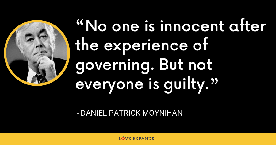 No one is innocent after the experience of governing. But not everyone is guilty. - Daniel Patrick Moynihan