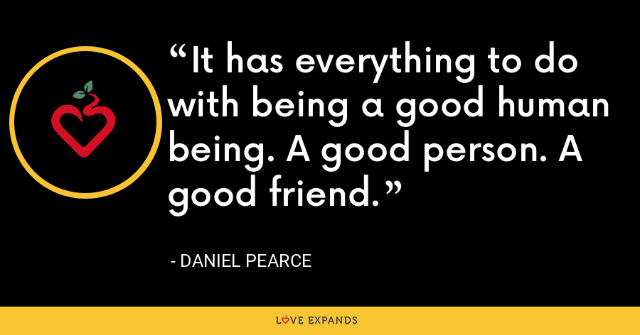 It has everything to do with being a good human being. A good person. A good friend. - Daniel Pearce