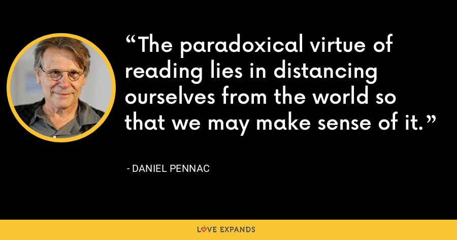 The paradoxical virtue of reading lies in distancing ourselves from the world so that we may make sense of it. - Daniel Pennac