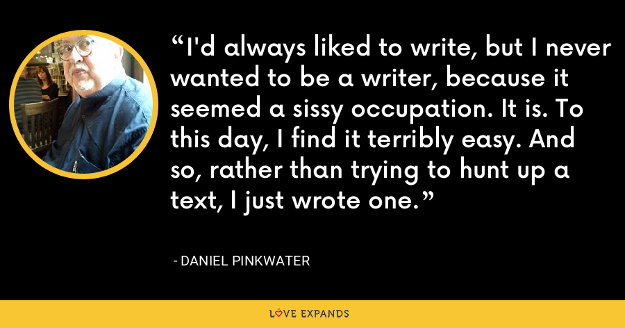 I'd always liked to write, but I never wanted to be a writer, because it seemed a sissy occupation. It is. To this day, I find it terribly easy. And so, rather than trying to hunt up a text, I just wrote one. - Daniel Pinkwater