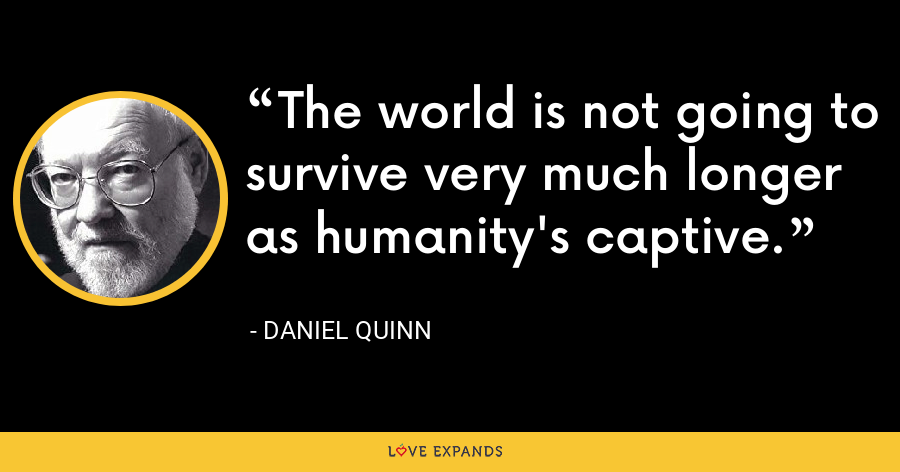 The world is not going to survive very much longer as humanity's captive. - Daniel Quinn