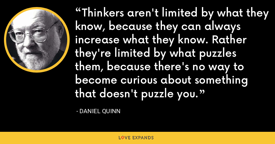 Thinkers aren't limited by what they know, because they can always increase what they know. Rather they're limited by what puzzles them, because there's no way to become curious about something that doesn't puzzle you. - Daniel Quinn