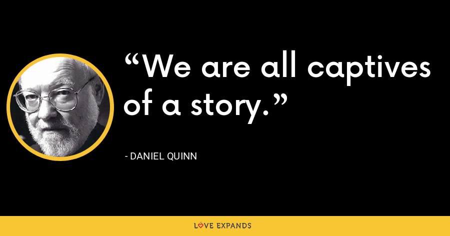 We are all captives of a story. - Daniel Quinn