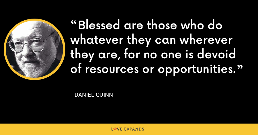 Blessed are those who do whatever they can wherever they are, for no one is devoid of resources or opportunities. - Daniel Quinn