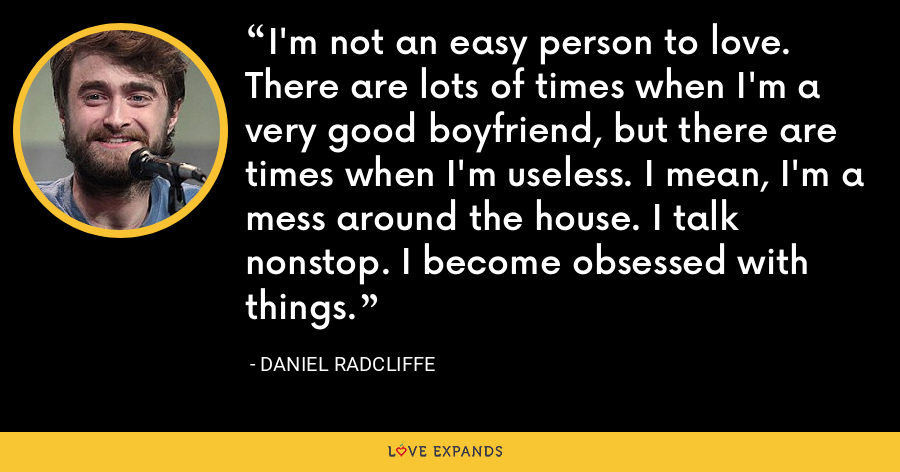 I'm not an easy person to love. There are lots of times when I'm a very good boyfriend, but there are times when I'm useless. I mean, I'm a mess around the house. I talk nonstop. I become obsessed with things. - Daniel Radcliffe