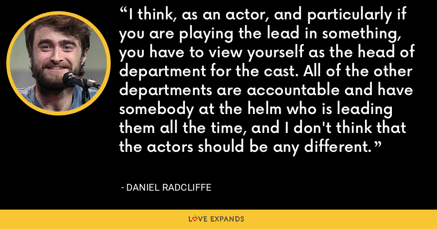 I think, as an actor, and particularly if you are playing the lead in something, you have to view yourself as the head of department for the cast. All of the other departments are accountable and have somebody at the helm who is leading them all the time, and I don't think that the actors should be any different. - Daniel Radcliffe