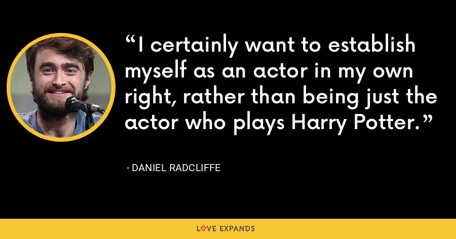 I certainly want to establish myself as an actor in my own right, rather than being just the actor who plays Harry Potter. - Daniel Radcliffe