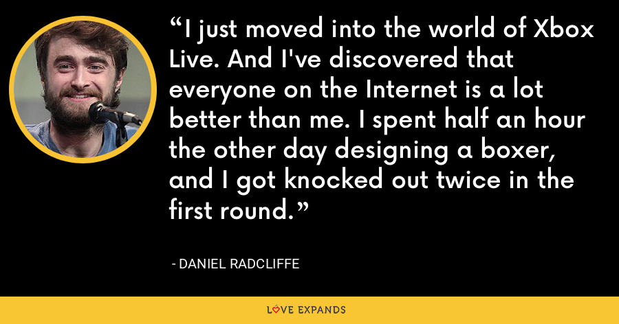 I just moved into the world of Xbox Live. And I've discovered that everyone on the Internet is a lot better than me. I spent half an hour the other day designing a boxer, and I got knocked out twice in the first round. - Daniel Radcliffe