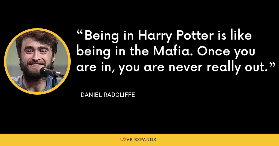 Being in Harry Potter is like being in the Mafia. Once you are in, you are never really out. - Daniel Radcliffe