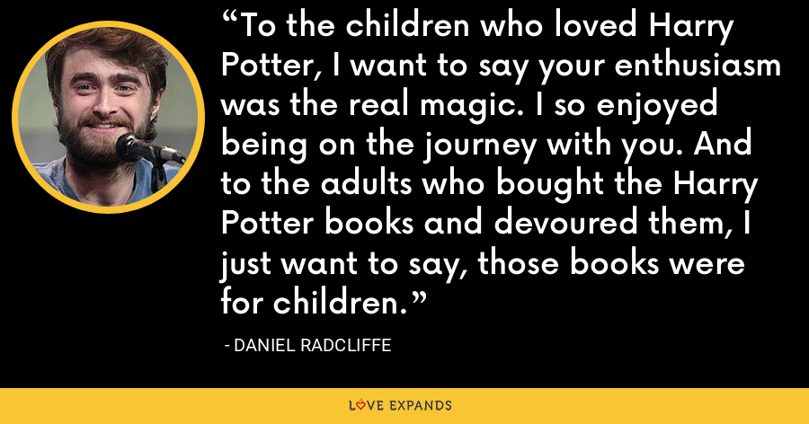 To the children who loved Harry Potter, I want to say your enthusiasm was the real magic. I so enjoyed being on the journey with you. And to the adults who bought the Harry Potter books and devoured them, I just want to say, those books were for children. - Daniel Radcliffe