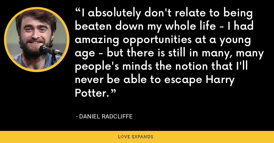 I absolutely don't relate to being beaten down my whole life - I had amazing opportunities at a young age - but there is still in many, many people's minds the notion that I'll never be able to escape Harry Potter. - Daniel Radcliffe