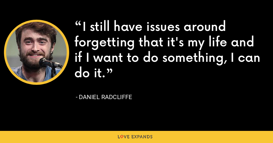 I still have issues around forgetting that it's my life and if I want to do something, I can do it. - Daniel Radcliffe