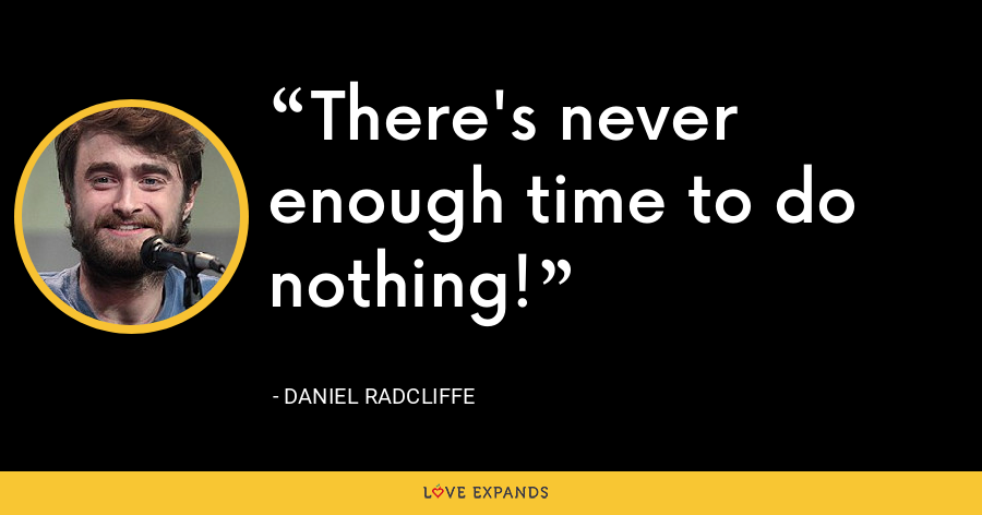 There's never enough time to do nothing! - Daniel Radcliffe