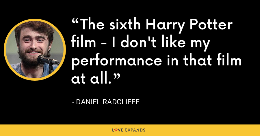 The sixth Harry Potter film - I don't like my performance in that film at all. - Daniel Radcliffe
