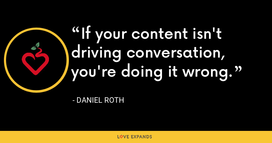 If your content isn't driving conversation, you're doing it wrong. - Daniel Roth