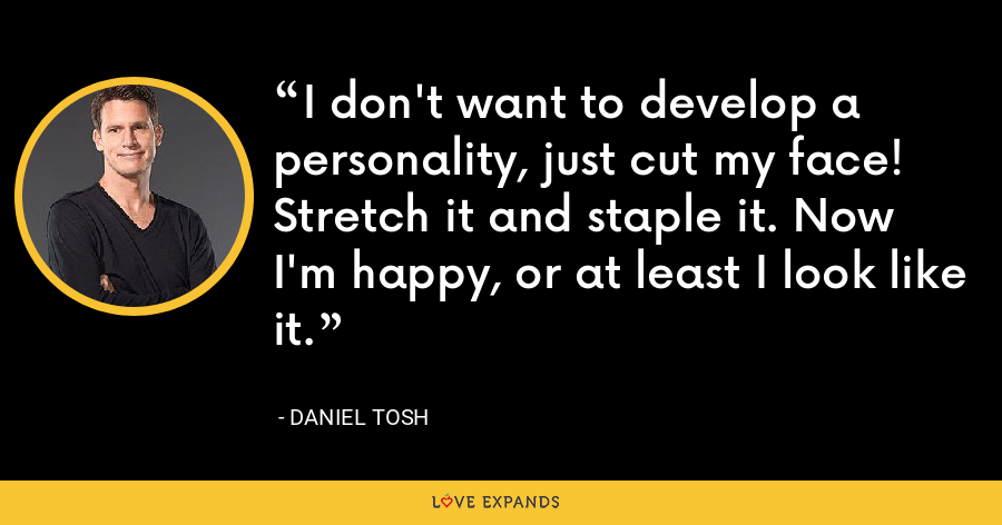 I don't want to develop a personality, just cut my face! Stretch it and staple it. Now I'm happy, or at least I look like it. - Daniel Tosh