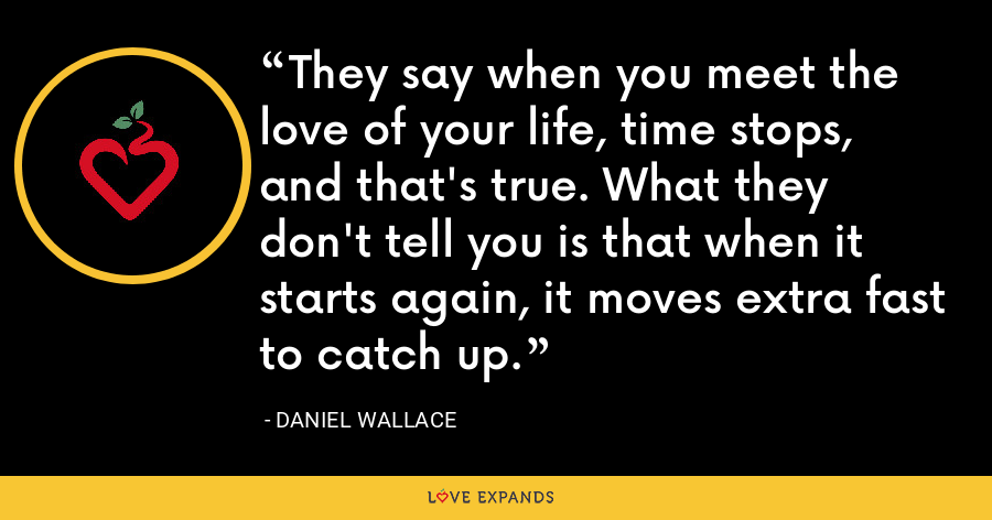 They say when you meet the love of your life, time stops, and that's true. What they don't tell you is that when it starts again, it moves extra fast to catch up. - Daniel Wallace