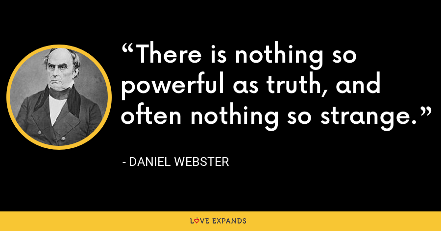 There is nothing so powerful as truth, and often nothing so strange. - Daniel Webster