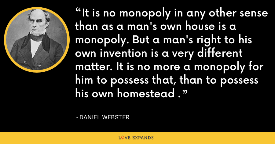 It is no monopoly in any other sense than as a man's own house is a monopoly. But a man's right to his own invention is a very different matter. It is no more a monopoly for him to possess that, than to possess his own homestead . - Daniel Webster