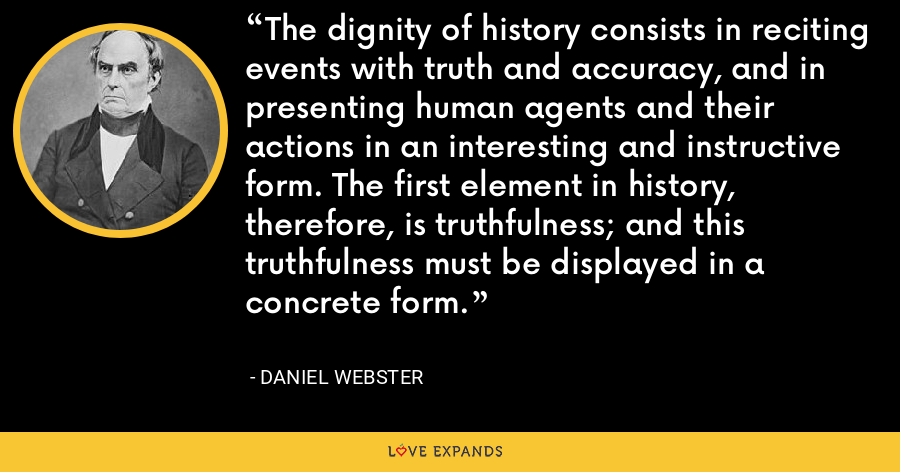 The dignity of history consists in reciting events with truth and accuracy, and in presenting human agents and their actions in an interesting and instructive form. The first element in history, therefore, is truthfulness; and this truthfulness must be displayed in a concrete form. - Daniel Webster