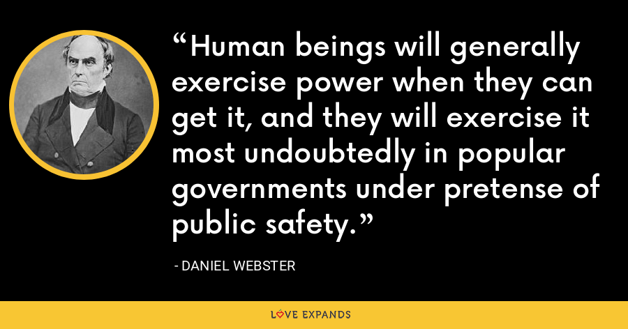 Human beings will generally exercise power when they can get it, and they will exercise it most undoubtedly in popular governments under pretense of public safety. - Daniel Webster