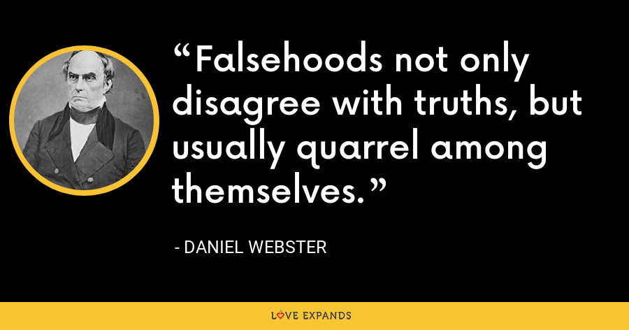 Falsehoods not only disagree with truths, but usually quarrel among themselves. - Daniel Webster