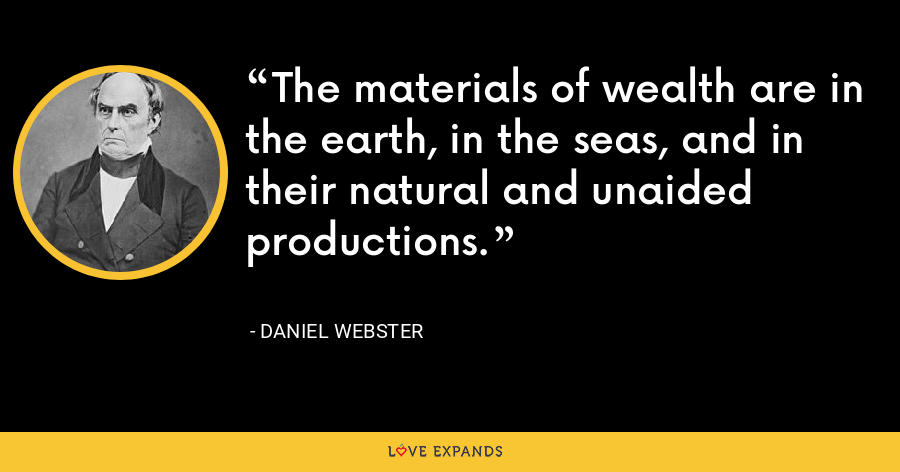 The materials of wealth are in the earth, in the seas, and in their natural and unaided productions. - Daniel Webster