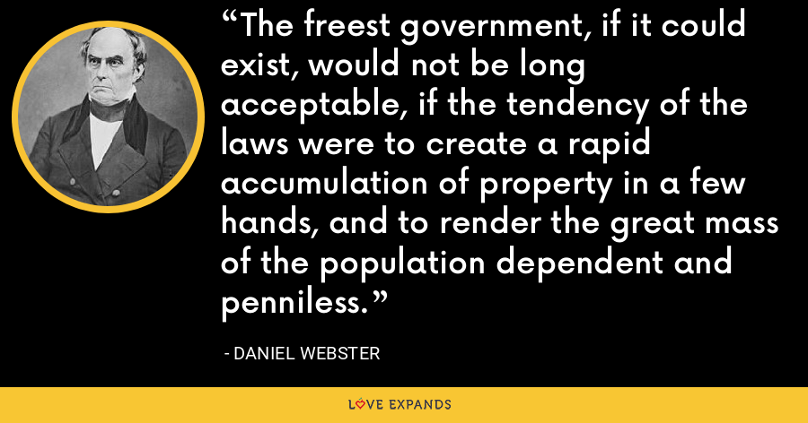 The freest government, if it could exist, would not be long acceptable, if the tendency of the laws were to create a rapid accumulation of property in a few hands, and to render the great mass of the population dependent and penniless. - Daniel Webster