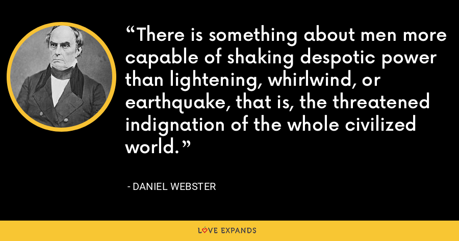 There is something about men more capable of shaking despotic power than lightening, whirlwind, or earthquake, that is, the threatened indignation of the whole civilized world. - Daniel Webster