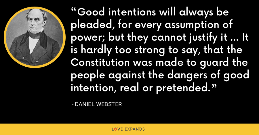 Good intentions will always be pleaded, for every assumption of power; but they cannot justify it ... It is hardly too strong to say, that the Constitution was made to guard the people against the dangers of good intention, real or pretended. - Daniel Webster