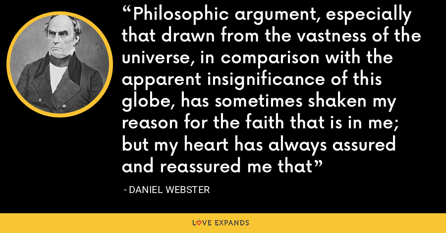 Philosophic argument, especially that drawn from the vastness of the universe, in comparison with the apparent insignificance of this globe, has sometimes shaken my reason for the faith that is in me; but my heart has always assured and reassured me that - Daniel Webster