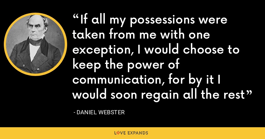 If all my possessions were taken from me with one exception, I would choose to keep the power of communication, for by it I would soon regain all the rest - Daniel Webster