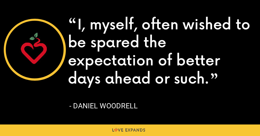 I, myself, often wished to be spared the expectation of better days ahead or such. - Daniel Woodrell