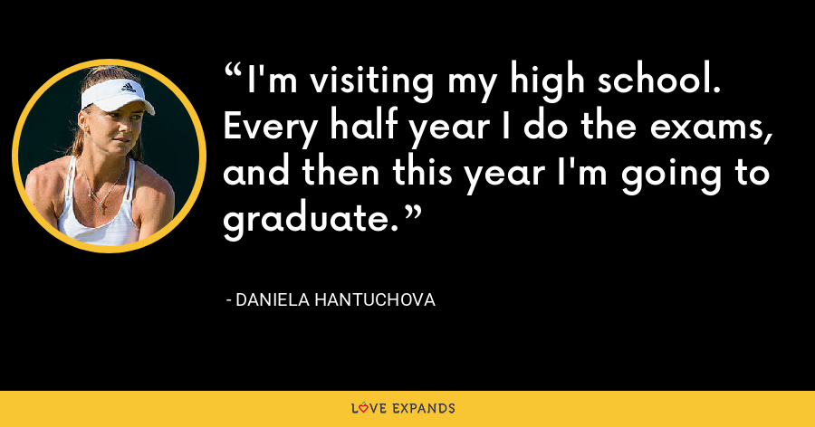I'm visiting my high school. Every half year I do the exams, and then this year I'm going to graduate. - Daniela Hantuchova