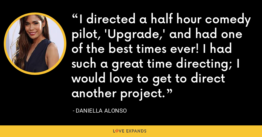 I directed a half hour comedy pilot, 'Upgrade,' and had one of the best times ever! I had such a great time directing; I would love to get to direct another project. - Daniella Alonso
