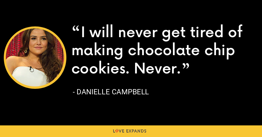 I will never get tired of making chocolate chip cookies. Never. - Danielle Campbell