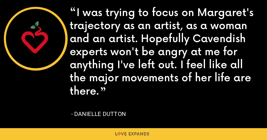 I was trying to focus on Margaret's trajectory as an artist, as a woman and an artist. Hopefully Cavendish experts won't be angry at me for anything I've left out. I feel like all the major movements of her life are there. - Danielle Dutton