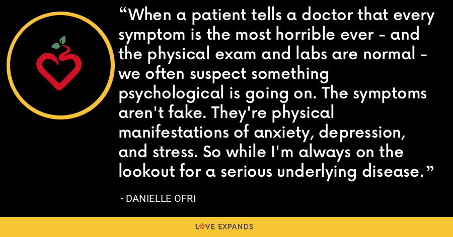 When a patient tells a doctor that every symptom is the most horrible ever - and the physical exam and labs are normal - we often suspect something psychological is going on. The symptoms aren't fake. They're physical manifestations of anxiety, depression, and stress. So while I'm always on the lookout for a serious underlying disease. - Danielle Ofri