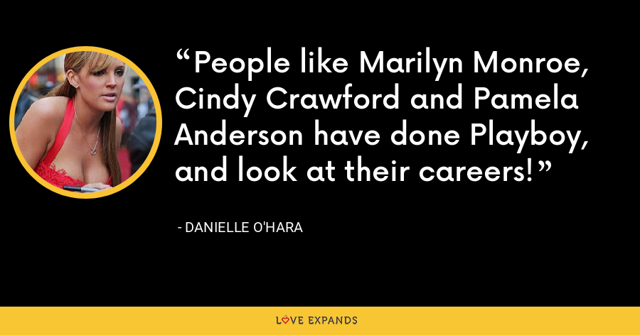 People like Marilyn Monroe, Cindy Crawford and Pamela Anderson have done Playboy, and look at their careers! - Danielle O'Hara