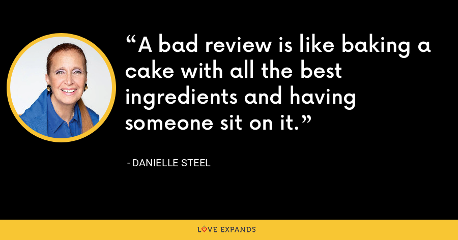 A bad review is like baking a cake with all the best ingredients and having someone sit on it. - Danielle Steel