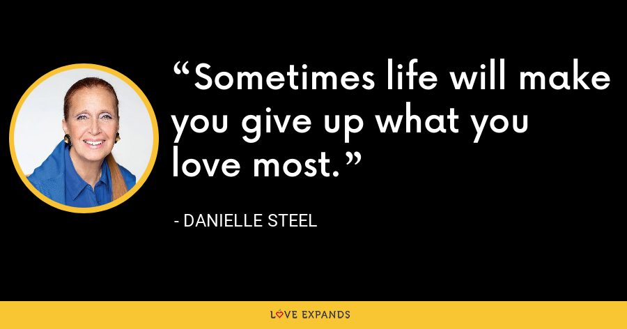 Sometimes life will make you give up what you love most. - Danielle Steel