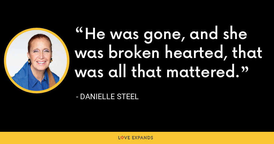 He was gone, and she was broken hearted, that was all that mattered. - Danielle Steel