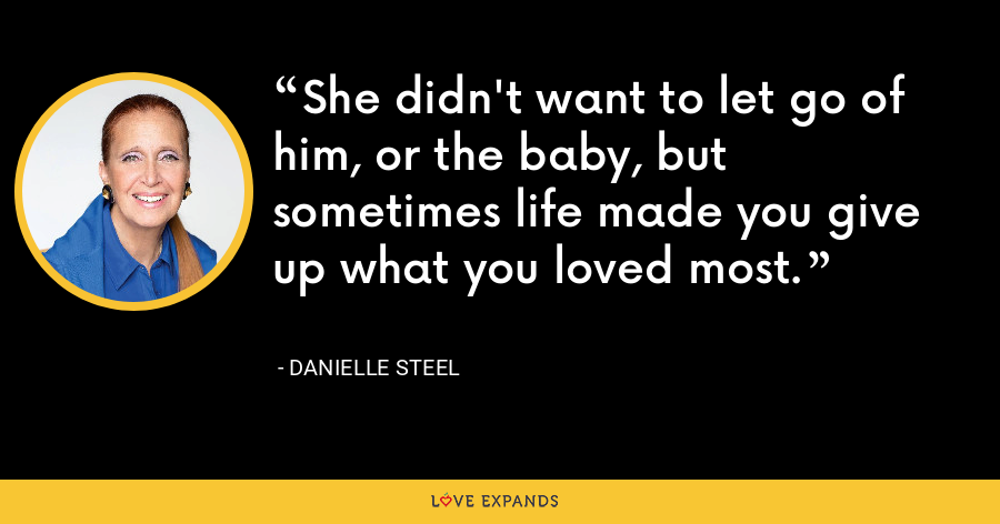 She didn't want to let go of him, or the baby, but sometimes life made you give up what you loved most. - Danielle Steel