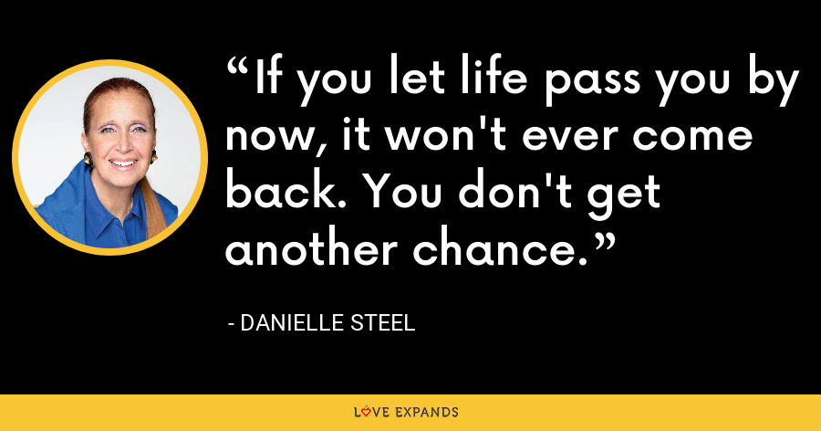 If you let life pass you by now, it won't ever come back. You don't get another chance. - Danielle Steel