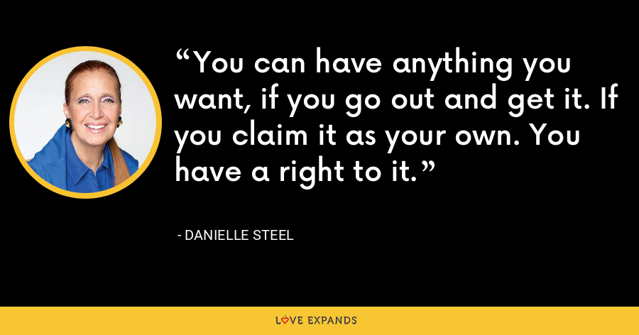 You can have anything you want, if you go out and get it. If you claim it as your own. You have a right to it. - Danielle Steel